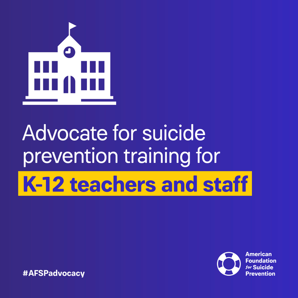 Advocate for suicide prevention training for K-12 teachers and staff