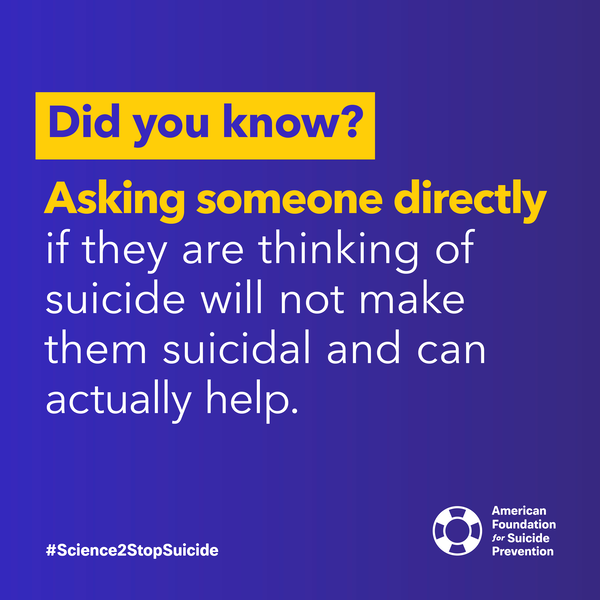 Asking someone directly if they are thinking of suicide will not make them suicidal and can actually help