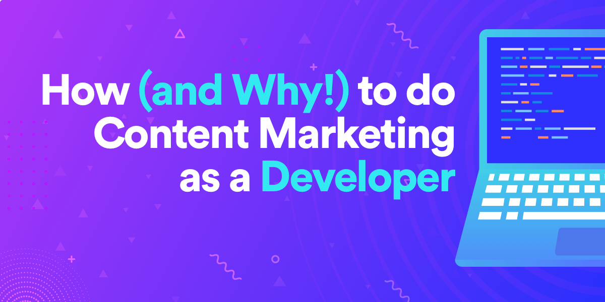 How (and Why!) to do Content Marketing as a Developer