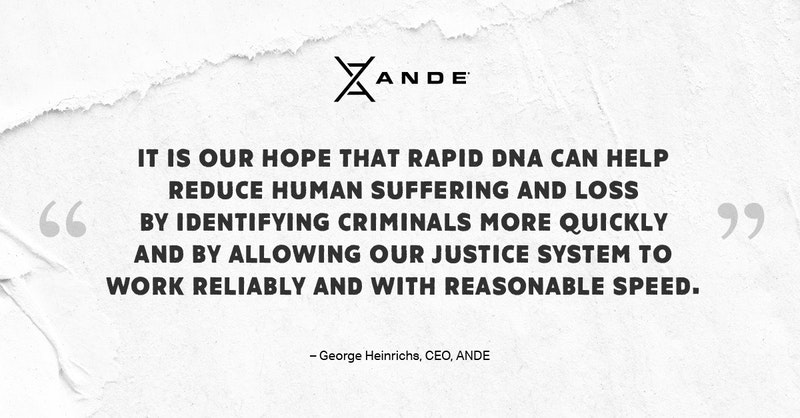 """""""It is our hope that Rapid DNA can help reduce human suffering and loss by identifying criminals more quickly and by allowing our justice system to work reliably and with reasonable speed."""" —George Heinrichs · CEO, ANDE"""
