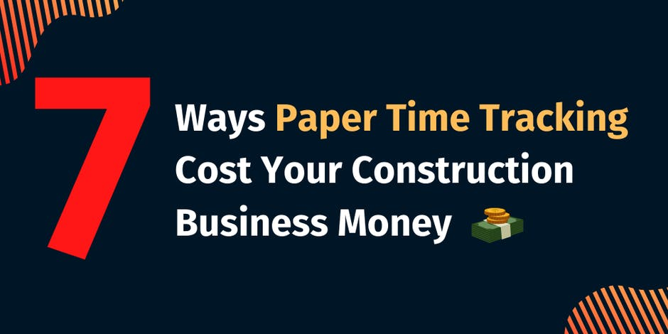 7 Ways Paper Time Tracking Cost Your Construction Business Money