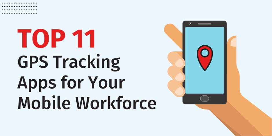 Top 11 GPS Tracking Apps for Your Mobile Workforce