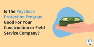 Is The Paycheck Protection Program Good For Your Construction or Field Service Company?