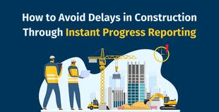 How to Avoid Delays in Construction Through Instant Progress Reporting