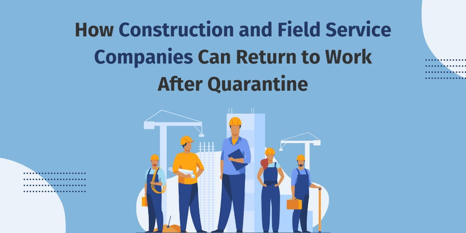 How Construction and Field Service Companies Can Return to Work After Quarantine