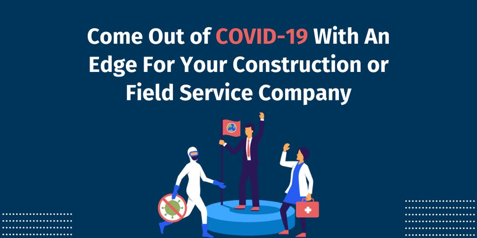 Come Out of COVID-19 With An Edge For Your Construction or Field Service Company
