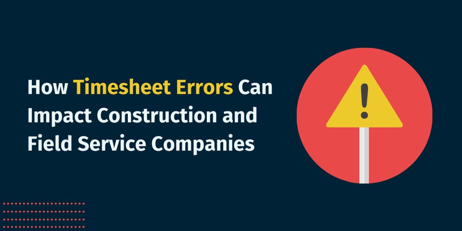 How Timesheet Errors Can Impact Construction and Field Service Companies