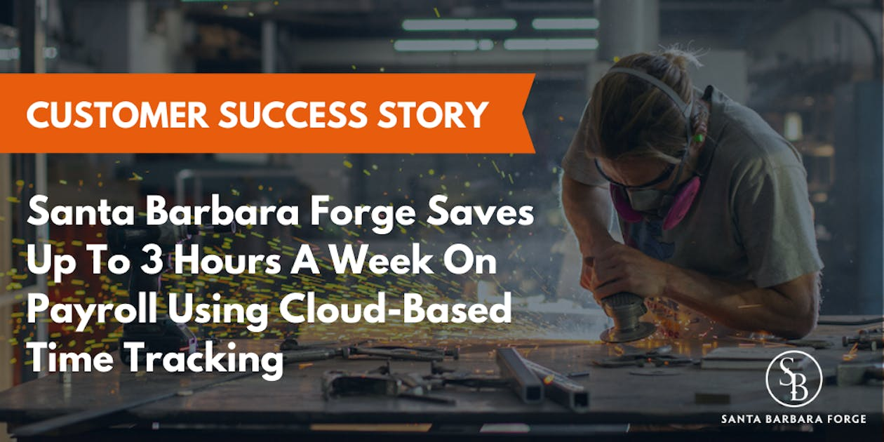 Santa Barbara Forge Saves Up To 3 Hours A Week On Payroll Using Cloud-Based Time Tracking