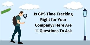 Is GPS Time Tracking Right for Your Company? Here Are 11 Questions To Ask