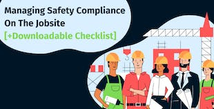 Managing Safety Compliance On The Jobsite [+Downloadable Checklist]