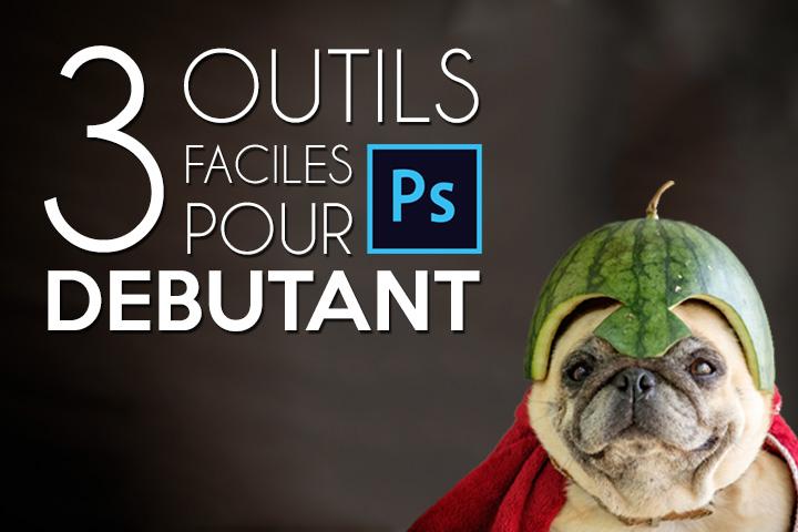 Tuto Photoshop débutant : 3 outils faciles pour débuter !