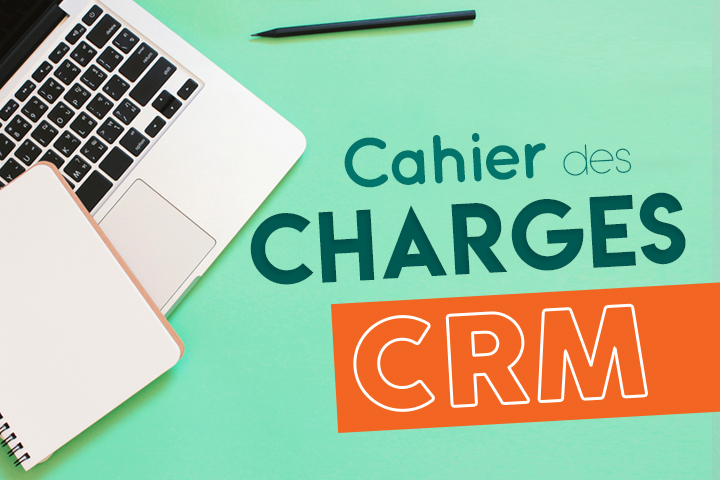 Comment rédiger un cahier des charges pour son projet CRM : modèle à télécharger
