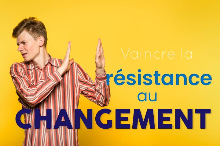 Vaincre la résistance au changement, c'est maintenant !
