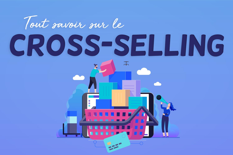 Qu'est-ce que le cross selling, la technique pour vendre plus à vos clients ?
