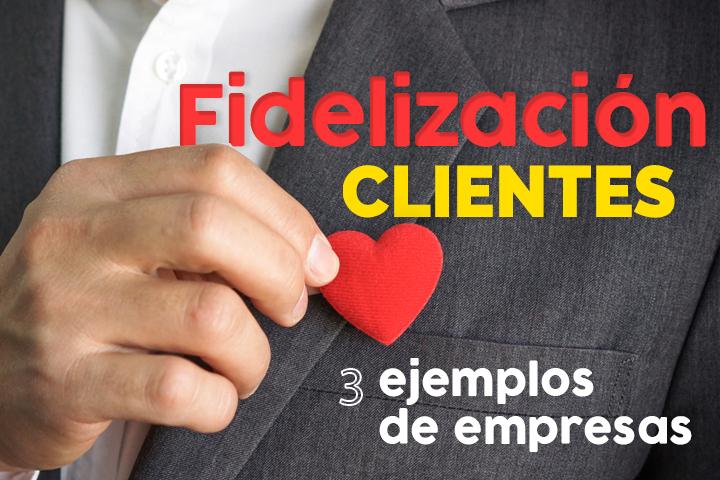 3 ejemplos de empresas para la fidelización de clientes ¡Inspírate!