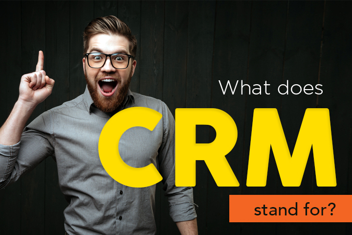 What does CRM stand for? 7 reasons why you need CRM software