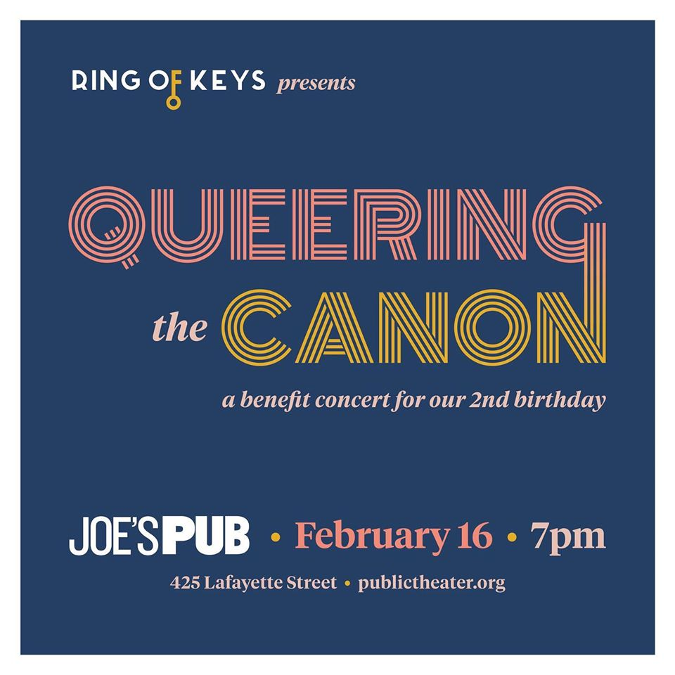 "Poster for Queering the Canon event. Text reads: ""Ring of Keys presents Queering the Canon: a benefit concert for our 2nd birthday. Joe's Pub, February 16, 7pm. 426 Lafayette Street. publictheater.org"""