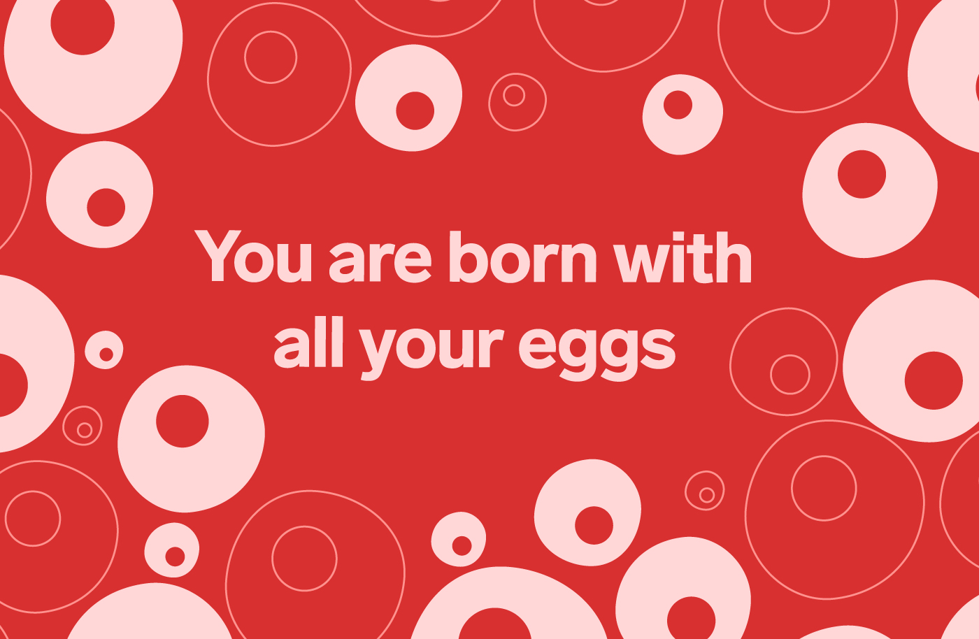 Pink egg cells on a red background with the text 'you are born with all your eggs'