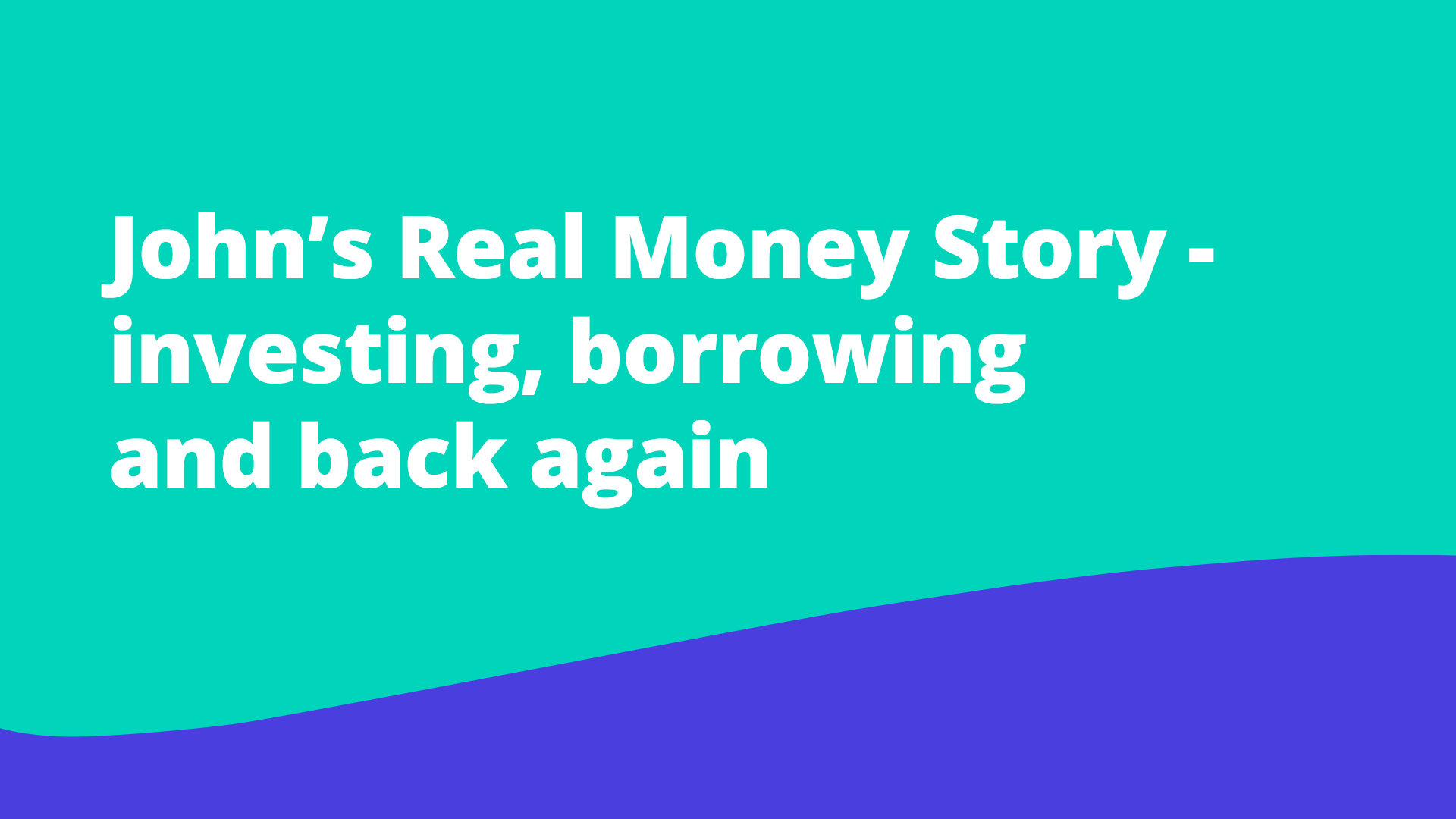 john-s-real-money-story-investing-borrowing-and-back-again
