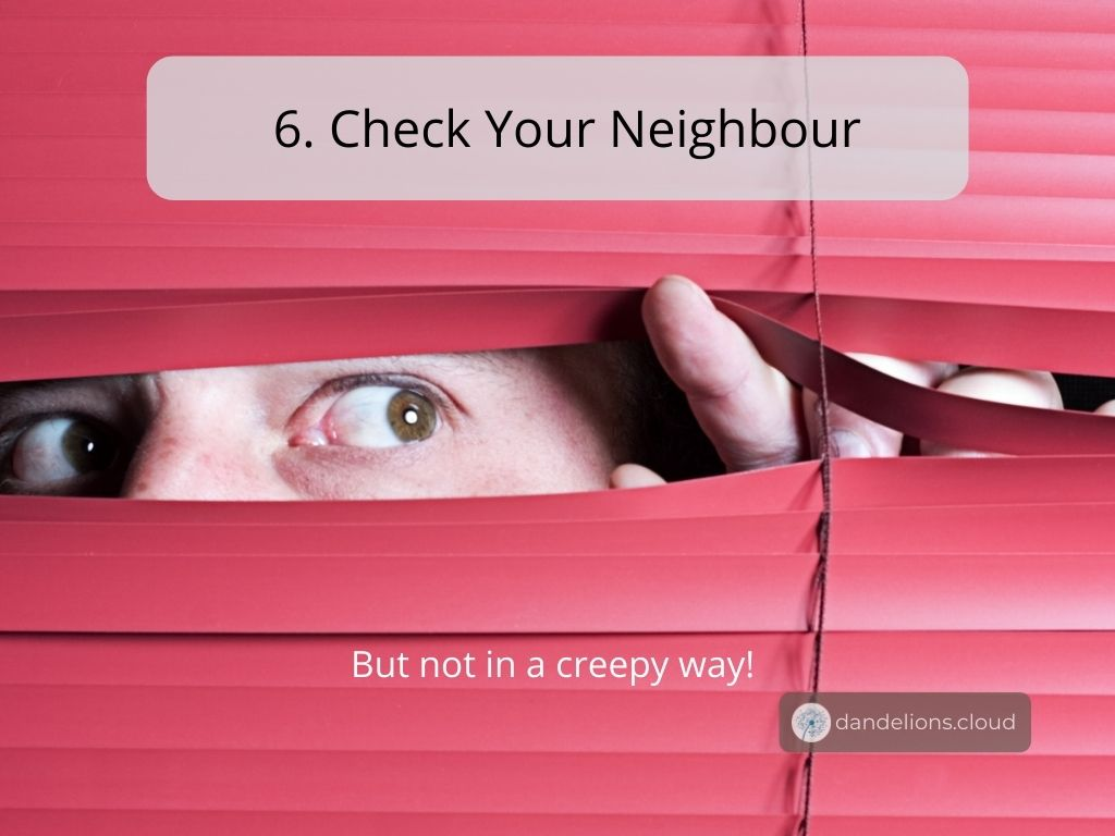 Check your neighbour if they need any help or if they can provide you with help