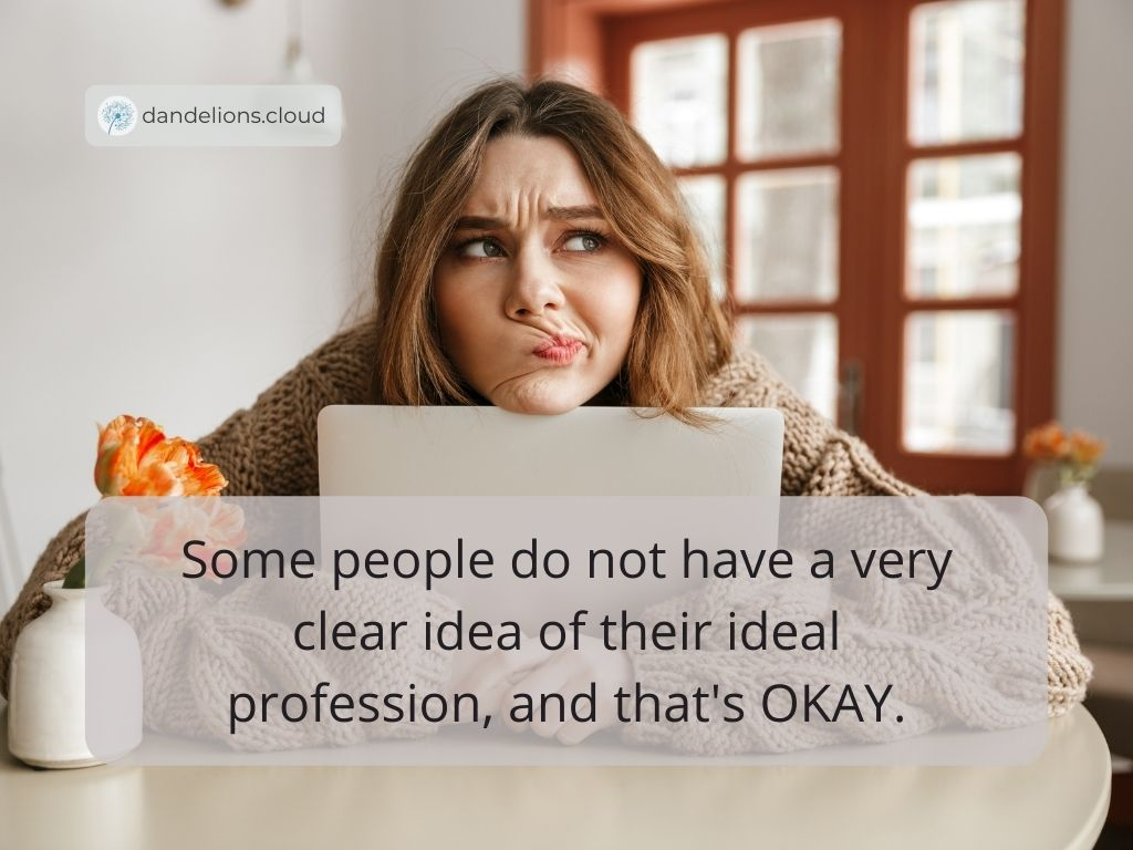 Some people do not have a very clear idea of their ideal profession, and that's OKAY.