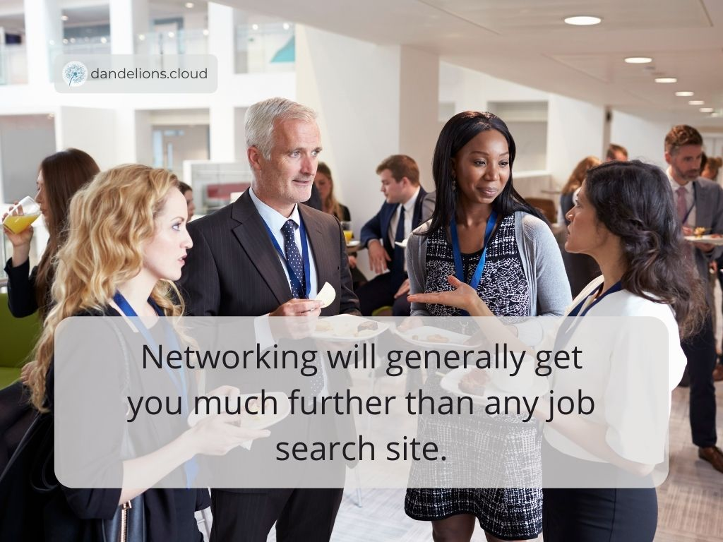 Networking will generally get you much further than any job search site.