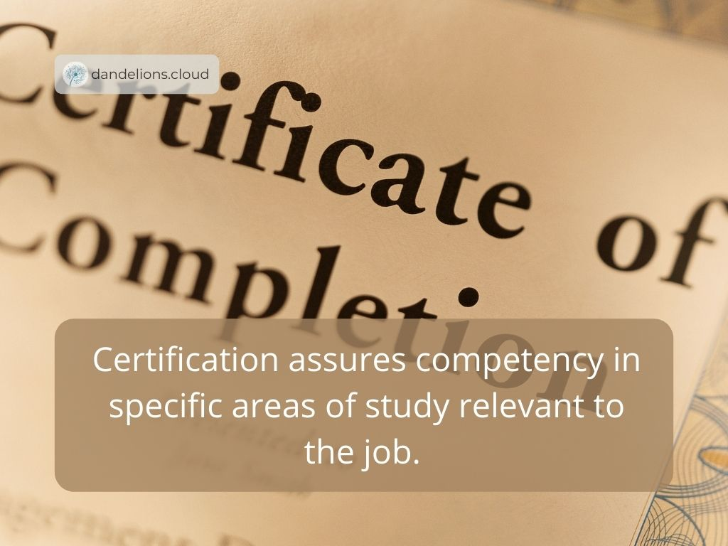 Certification assures competency in specific areas of study relevant to the job.