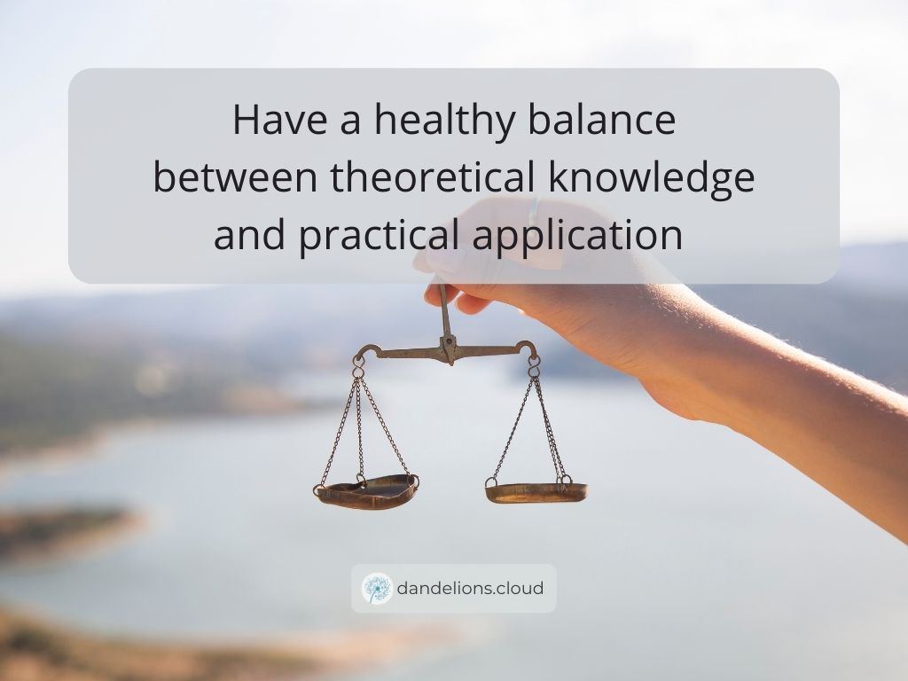 Have a healthy balance between theoretical knowledge and practical application