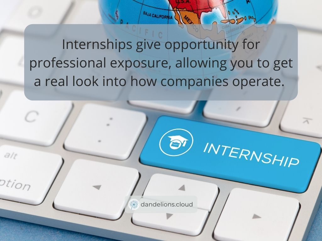 Internships give opportunity for professional exposure, allowing you to get a real look into how companies operate.