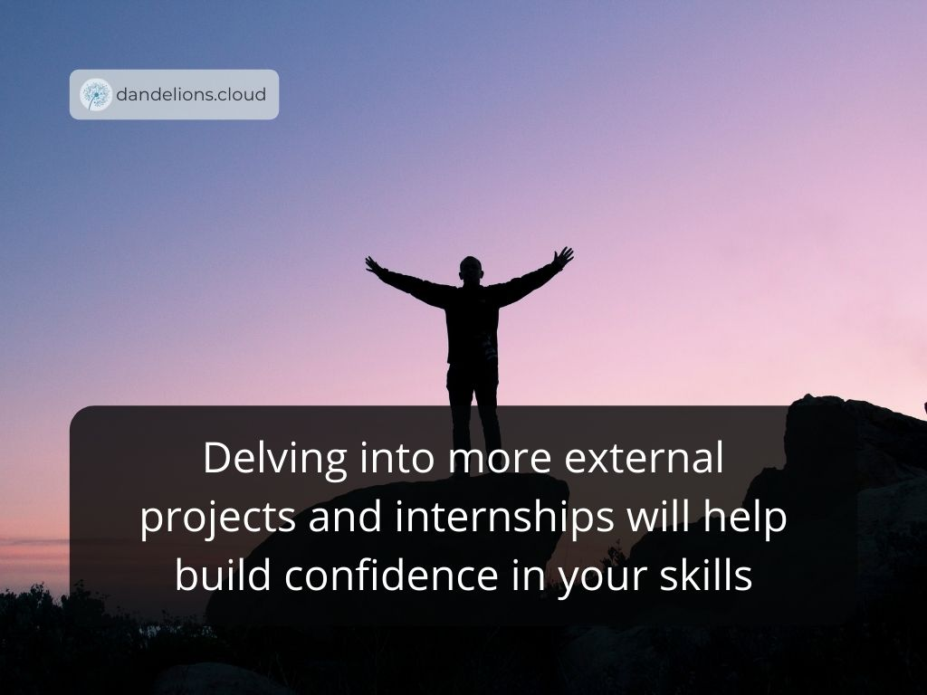 Delving into more external projects and internships will help build confidence in your skills