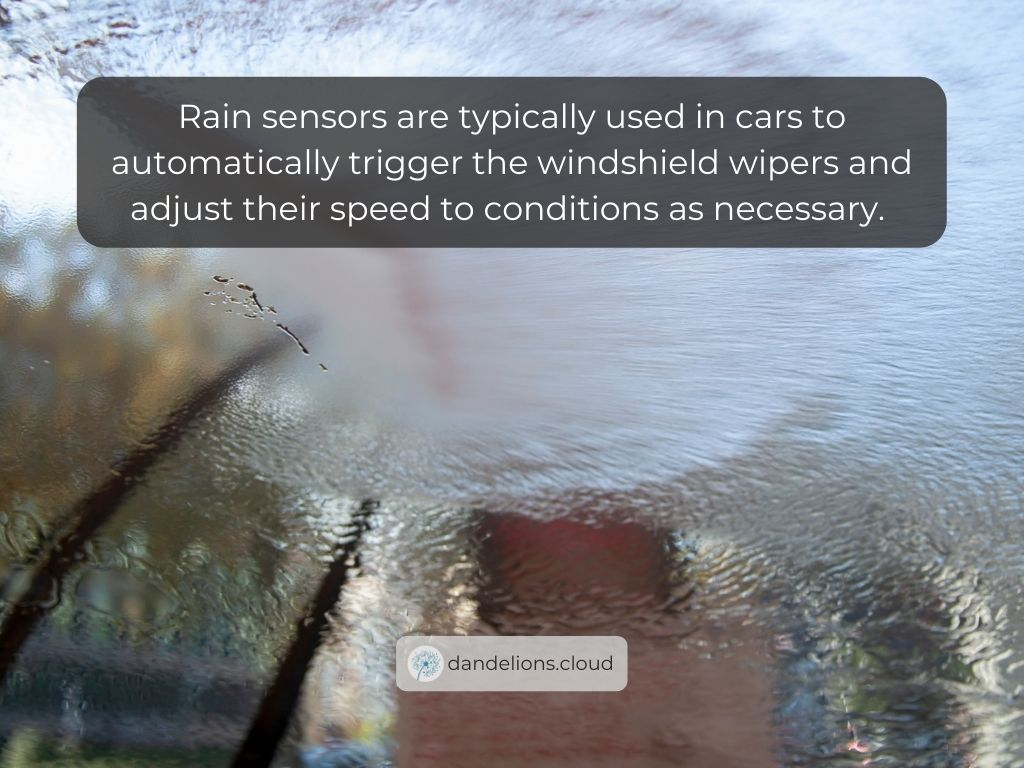 Rain sensors are typically used in cars to automatically trigger the windshield wipers and adjust their speed to conditions as necessary.