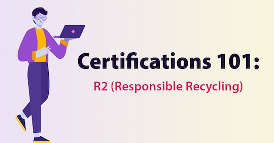 Certifications 101: R2 (Responsible Recycling)