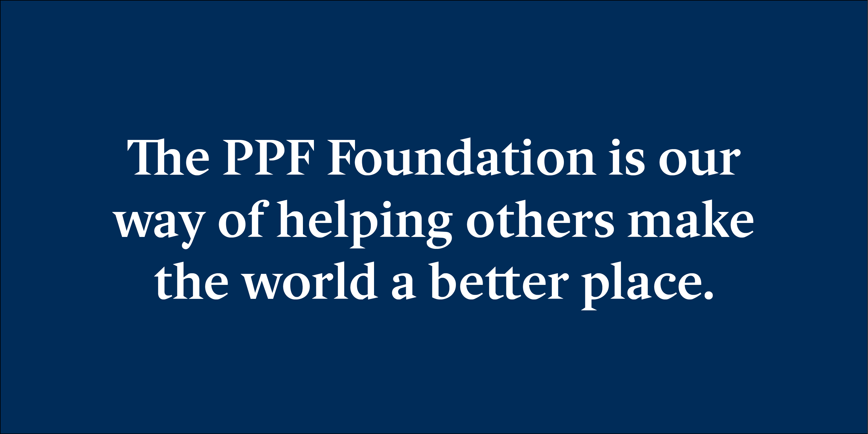 The PPF Foundation is our way of helping others make the world abetter place.