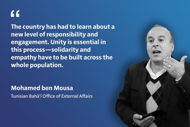 « Le pays a dû apprendre un nouveau niveau de responsabilité et d'engagement. L'unité est essentielle dans ce processus, la solidarité et l'empathie doivent être construites à travers l'ensemble de la population. » Mohamed ben Mousa, Bureau bahá'í des affaires extérieures tunisien